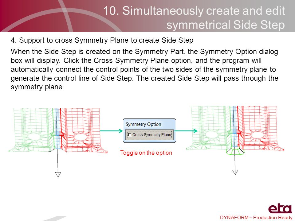 DYNAFORM – Production Ready 10. Simultaneously create and edit symmetrical Side Step 4. Support to cross Symmetry Plane to create Side Step When the S