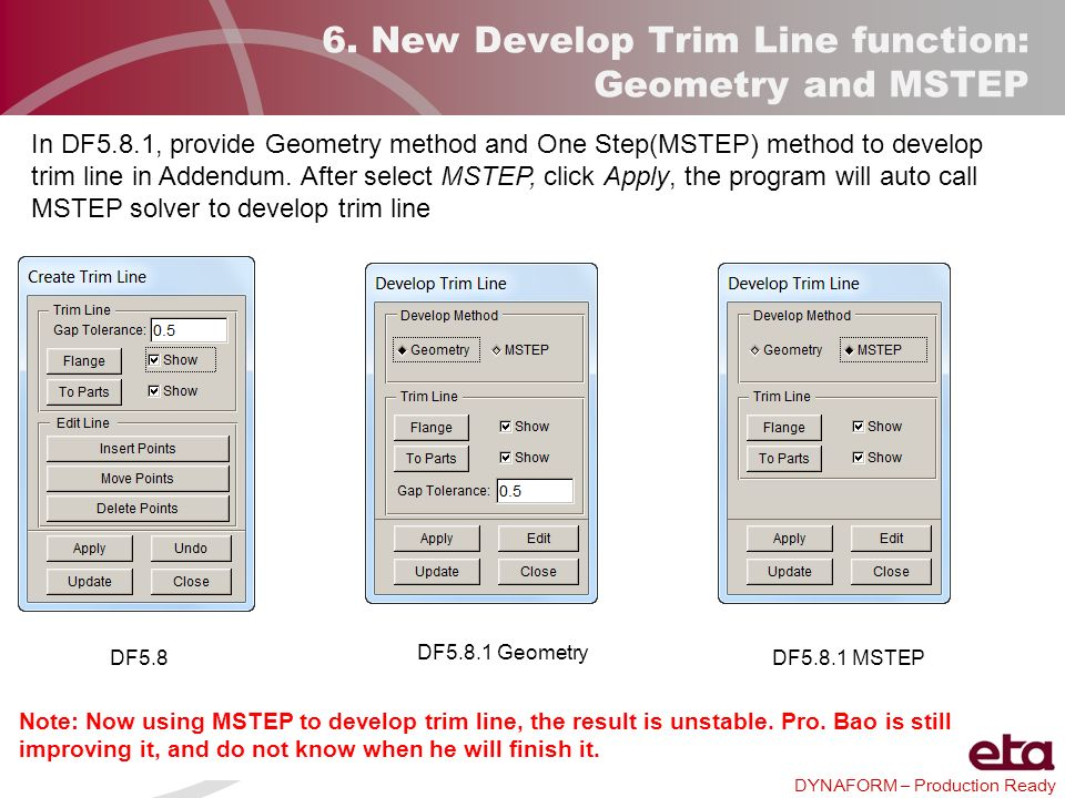 DYNAFORM – Production Ready 6. New Develop Trim Line function: Geometry and MSTEP In DF5.8.1, provide Geometry method and One Step(MSTEP) method to de