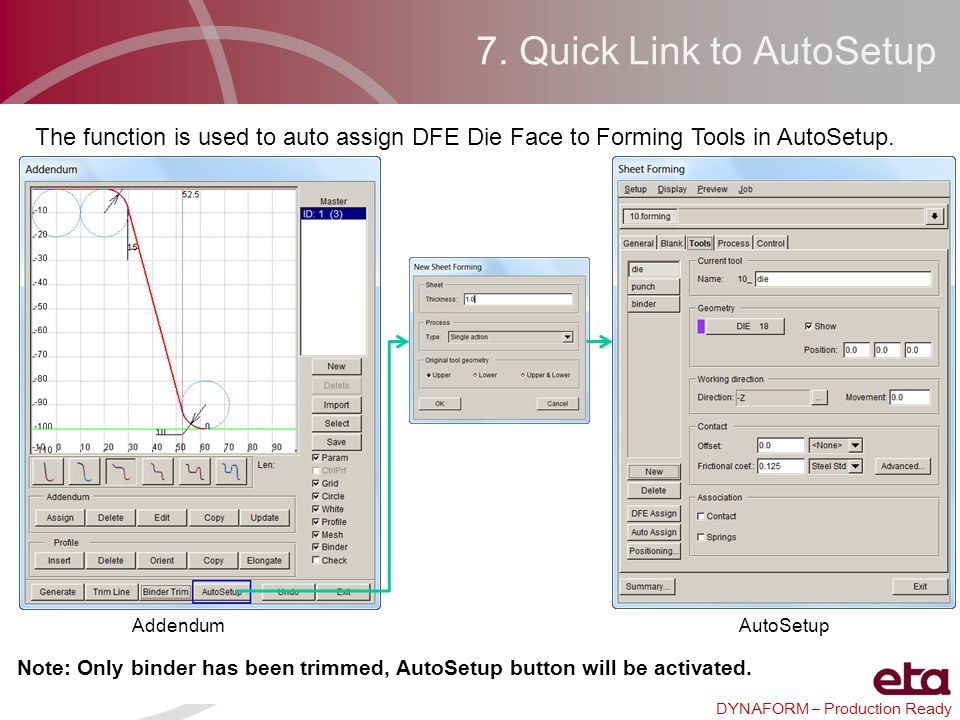 DYNAFORM – Production Ready 7. Quick Link to AutoSetup The function is used to auto assign DFE Die Face to Forming Tools in AutoSetup. Addendum AutoSe