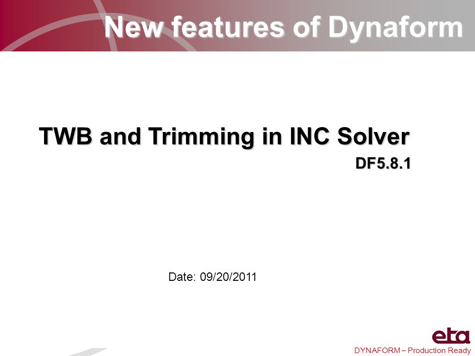 DYNAFORM – Production Ready New features of Dynaform TWB and Trimming in INC Solver DF5.8.1 Date: 09/20/2011