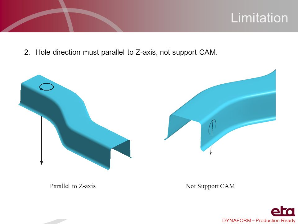 DYNAFORM – Production Ready Limitation 2.Hole direction must parallel to Z-axis, not support CAM. Parallel to Z-axisNot Support CAM