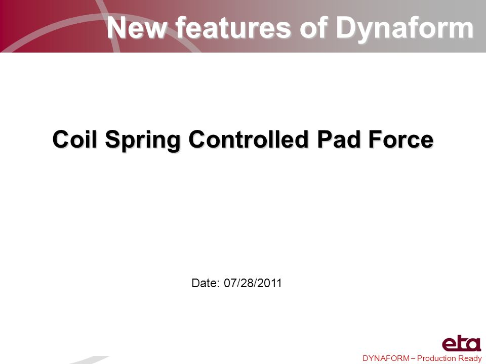 DYNAFORM – Production Ready New features of Dynaform Coil Spring Controlled Pad Force Date: 07/28/2011