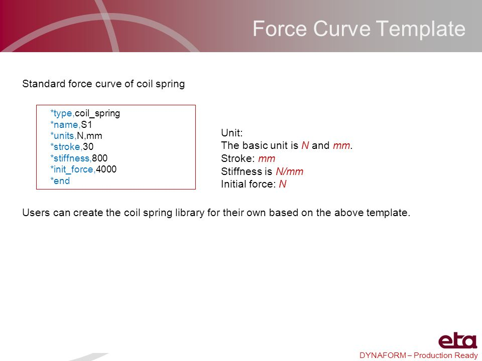 DYNAFORM – Production Ready Force Curve Template *type,coil_spring *name,S1 *units,N,mm *stroke,30 *stiffness,800 *init_force,4000 *end Standard force