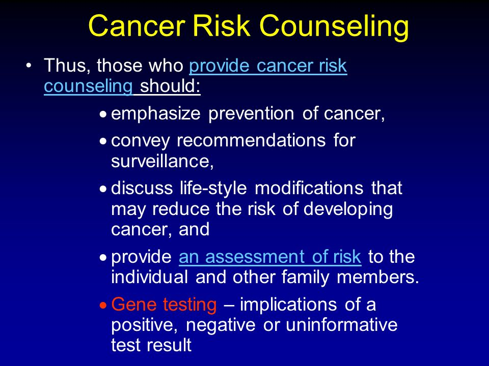 Cancer Risk Counseling Thus, those who provide cancer risk counseling should:provide cancer risk counseling emphasize prevention of cancer, convey recommendations for surveillance, discuss life-style modifications that may reduce the risk of developing cancer, and provide an assessment of risk to the individual and other family members.an assessment of risk Gene testing – implications of a positive, negative or uninformative test result