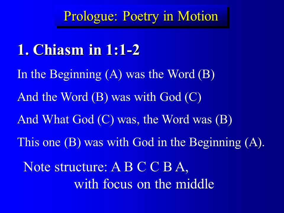 Prologue: Poetry in Motion 1. Chiasm in 1:1-2 In the Beginning (A) was the Word (B) And the Word (B) was with God (C) And What God (C) was, the Word w