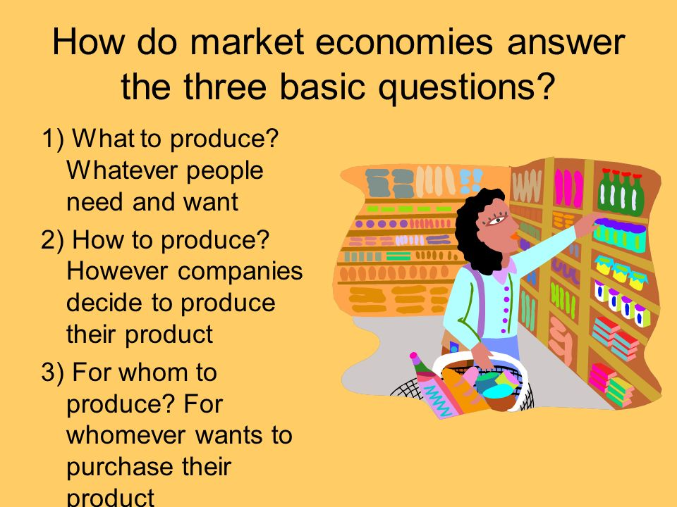 How do market economies answer the three basic questions? 1) What to produce? Whatever people need and want 2) How to produce? However companies decid