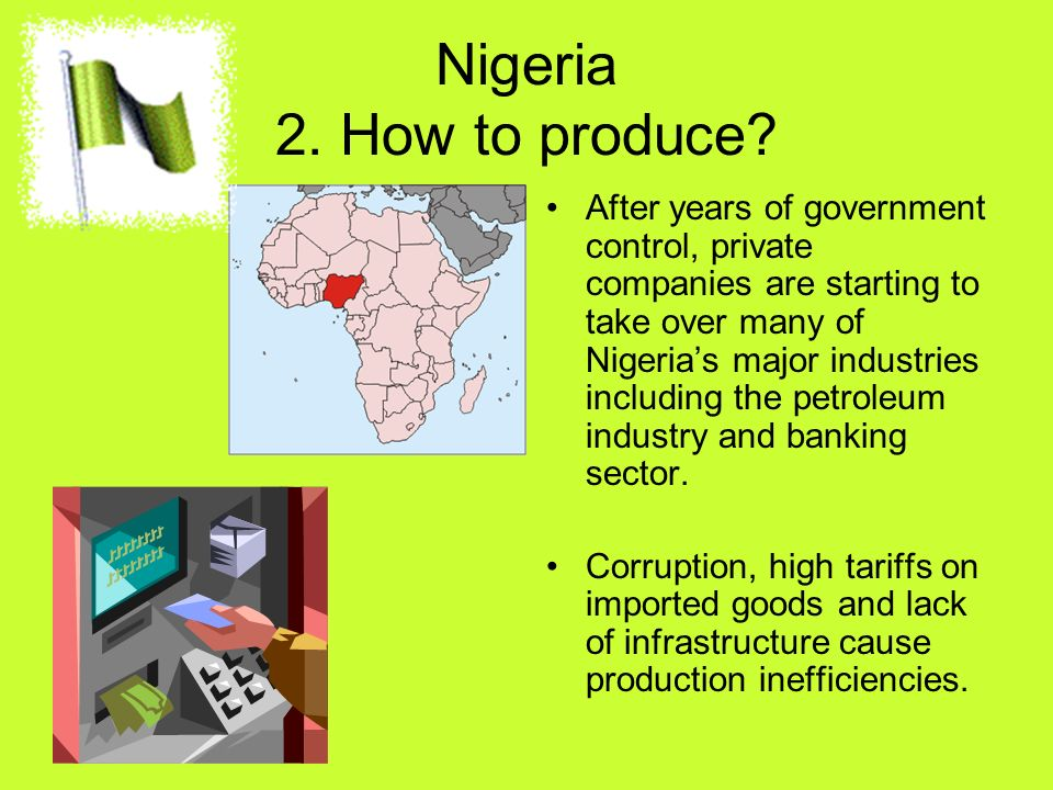 Nigeria 2. How to produce? After years of government control, private companies are starting to take over many of Nigerias major industries including