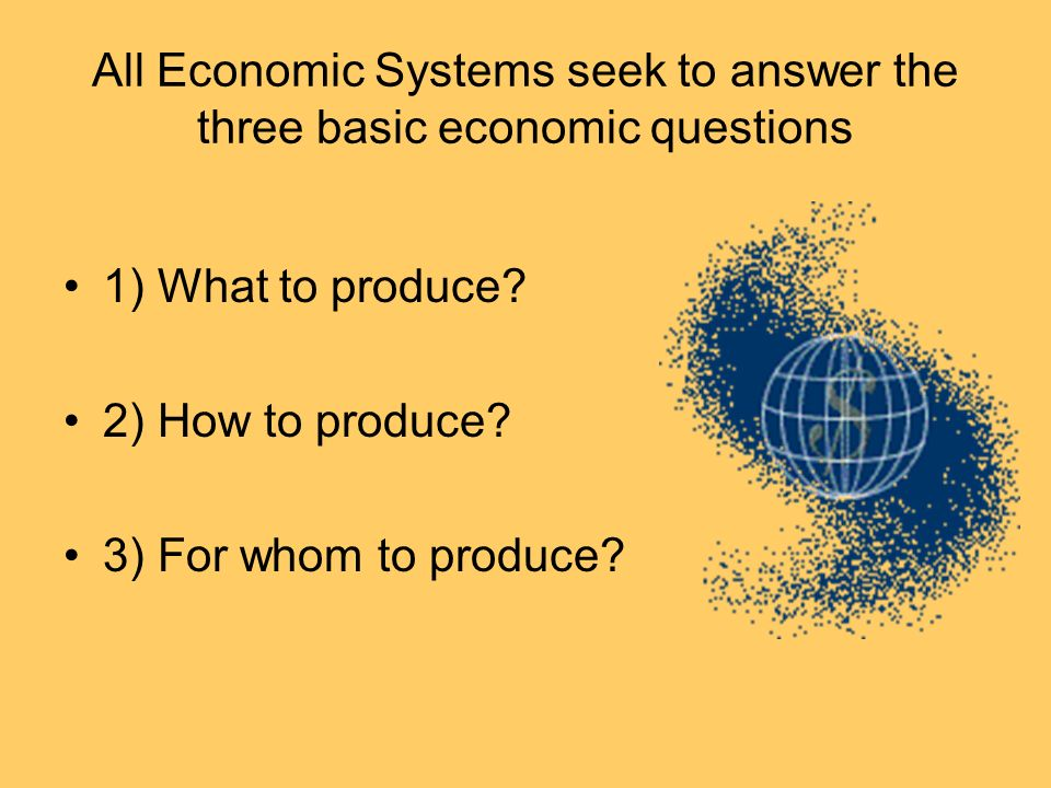 All Economic Systems seek to answer the three basic economic questions 1) What to produce? 2) How to produce? 3) For whom to produce?