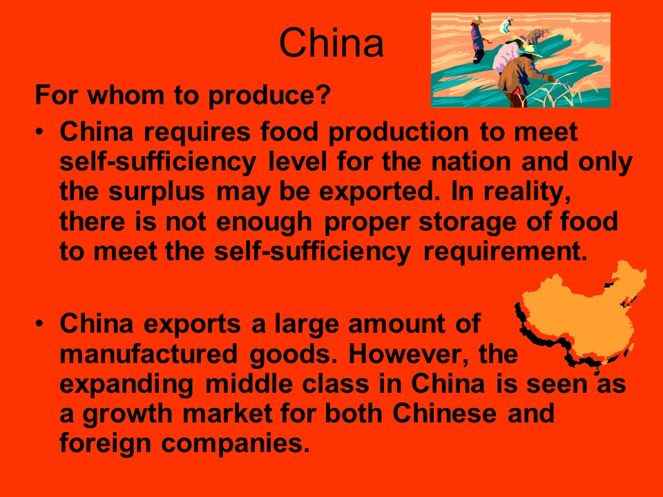 China For whom to produce? China requires food production to meet self-sufficiency level for the nation and only the surplus may be exported. In reali