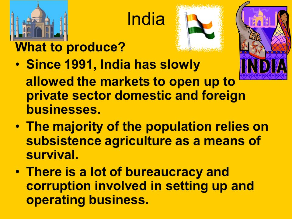 India What to produce? Since 1991, India has slowly allowed the markets to open up to private sector domestic and foreign businesses. The majority of