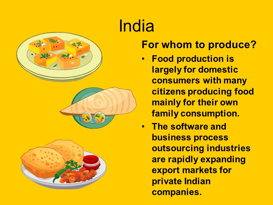 India For whom to produce? Food production is largely for domestic consumers with many citizens producing food mainly for their own family consumption
