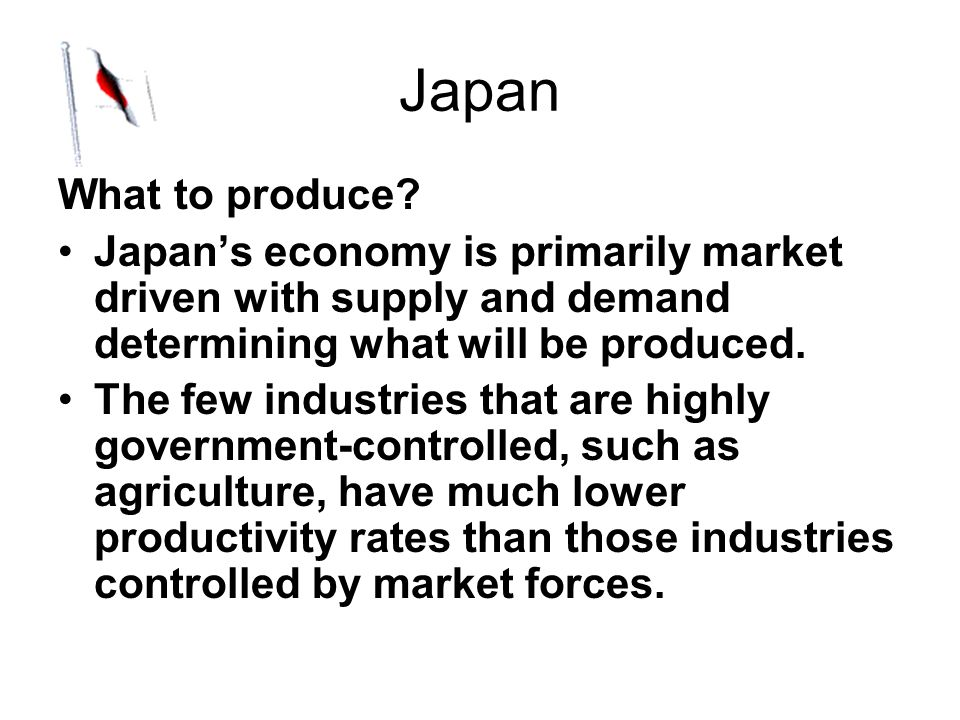 Japan What to produce? Japans economy is primarily market driven with supply and demand determining what will be produced. The few industries that are