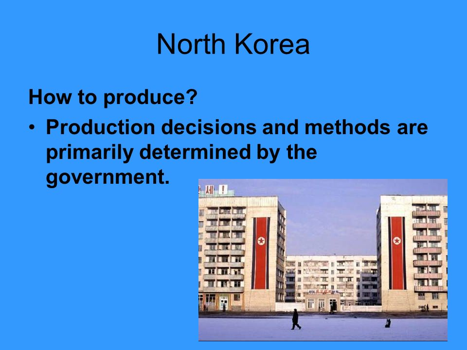 North Korea How to produce? Production decisions and methods are primarily determined by the government.