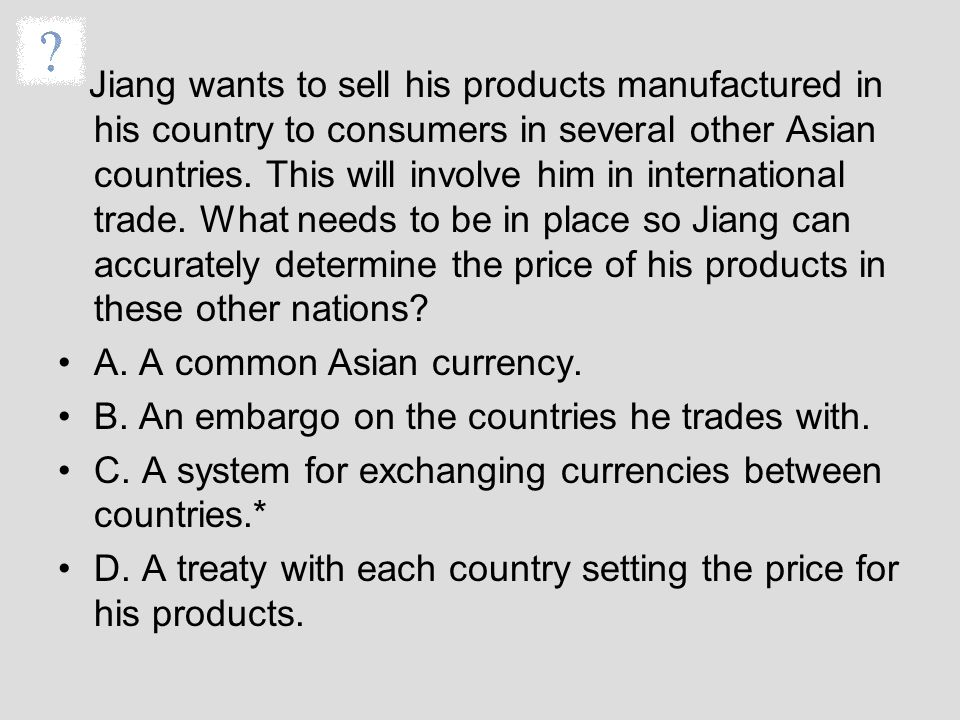 Jiang wants to sell his products manufactured in his country to consumers in several other Asian countries. This will involve him in international tra