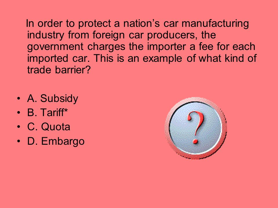 In order to protect a nations car manufacturing industry from foreign car producers, the government charges the importer a fee for each imported car.