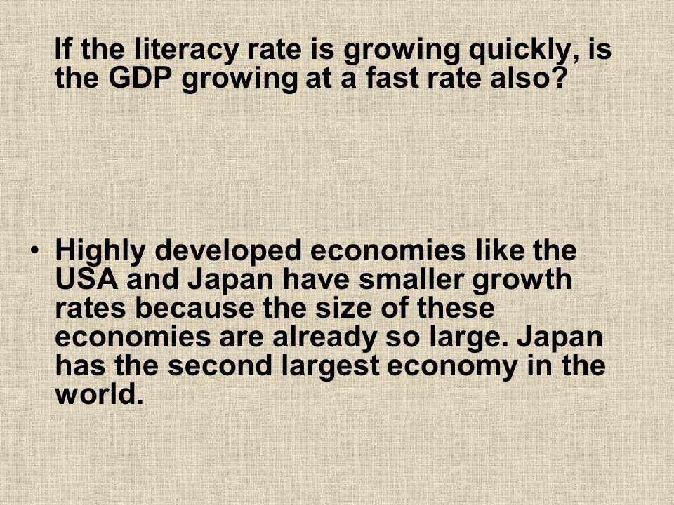 If the literacy rate is growing quickly, is the GDP growing at a fast rate also? Highly developed economies like the USA and Japan have smaller growth