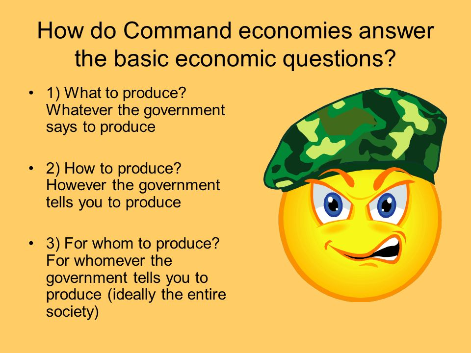 How do Command economies answer the basic economic questions? 1) What to produce? Whatever the government says to produce 2) How to produce? However t
