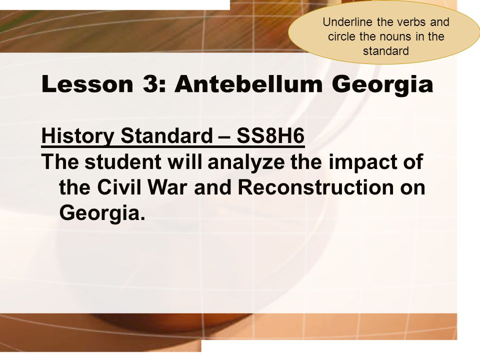Lesson 3: Antebellum Georgia History Standard – SS8H6 The student will analyze the impact of the Civil War and Reconstruction on Georgia. Underline th