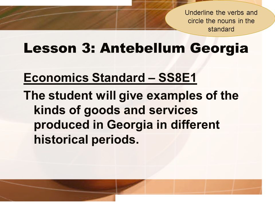 Lesson 3: Antebellum Georgia Economics Standard – SS8E1 The student will give examples of the kinds of goods and services produced in Georgia in diffe