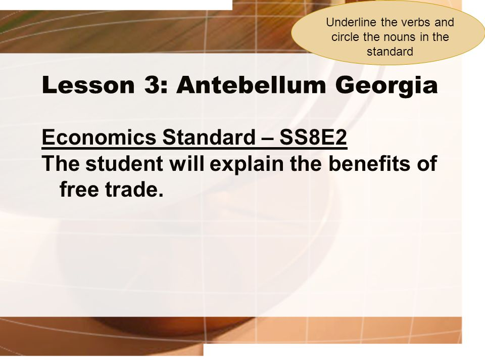 Lesson 3: Antebellum Georgia Economics Standard – SS8E2 The student will explain the benefits of free trade. Underline the verbs and circle the nouns