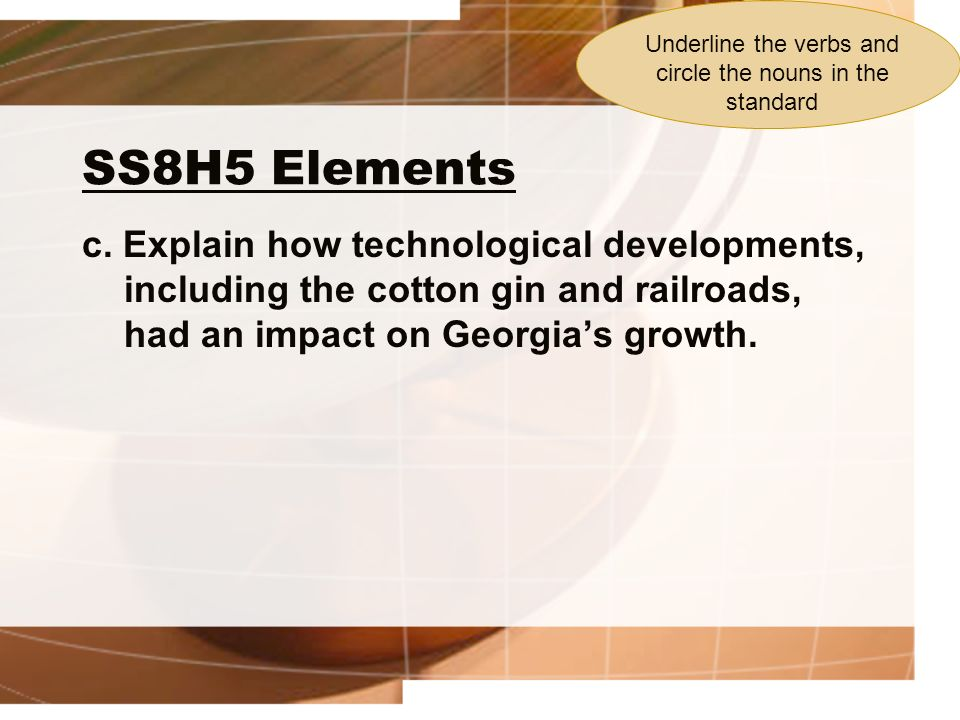 SS8H5 Elements c. Explain how technological developments, including the cotton gin and railroads, had an impact on Georgias growth. Underline the verb