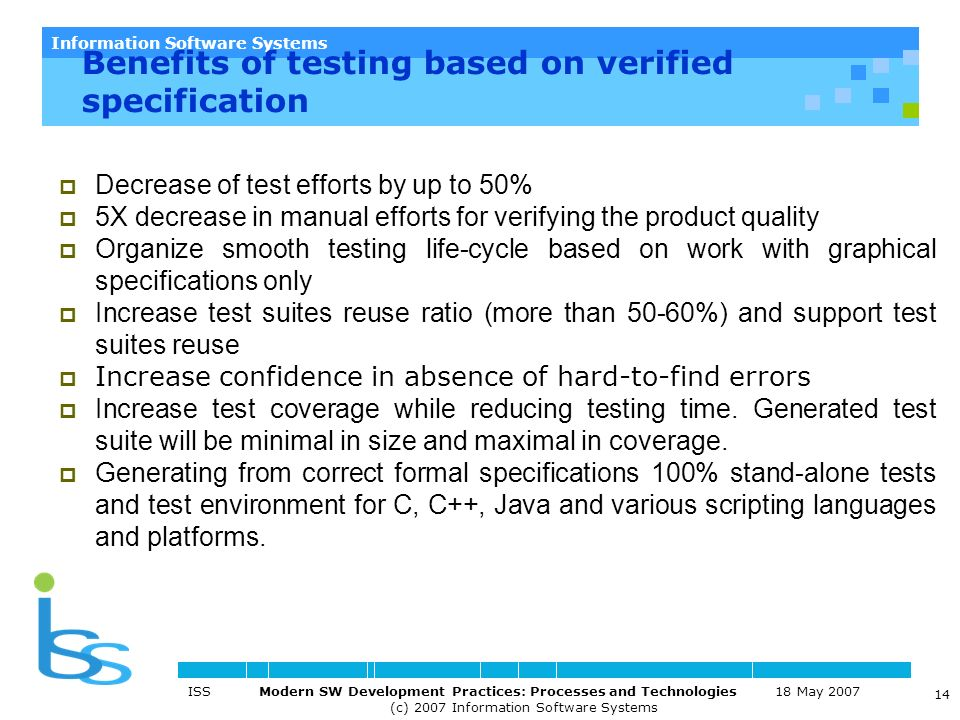 Information Software Systems ISS Modern SW Development Practices: Processes and Technologies 18 May 2007 (c) 2007 Information Software Systems 14 Benefits of testing based on verified specification Decrease of test efforts by up to 50% 5X decrease in manual efforts for verifying the product quality Organize smooth testing life-cycle based on work with graphical specifications only Increase test suites reuse ratio (more than 50-60%) and support test suites reuse Increase confidence in absence of hard-to-find errors Increase test coverage while reducing testing time.