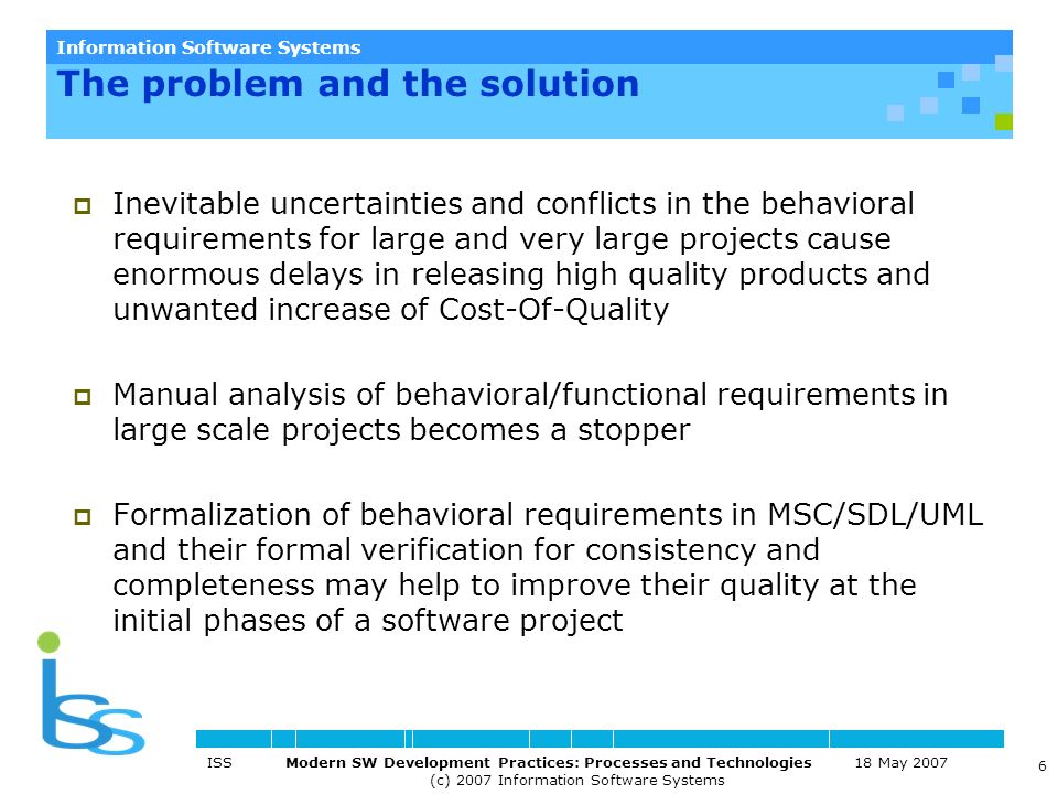 Information Software Systems ISS Modern SW Development Practices: Processes and Technologies 18 May 2007 (c) 2007 Information Software Systems 6 Inevitable uncertainties and conflicts in the behavioral requirements for large and very large projects cause enormous delays in releasing high quality products and unwanted increase of Cost-Of-Quality Manual analysis of behavioral/functional requirements in large scale projects becomes a stopper Formalization of behavioral requirements in MSC/SDL/UML and their formal verification for consistency and completeness may help to improve their quality at the initial phases of a software project The problem and the solution