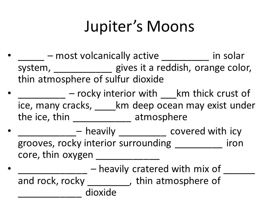 Jupiters Moons _____ – most volcanically active _________ in solar system, ___________ gives it a reddish, orange color, thin atmosphere of sulfur dio