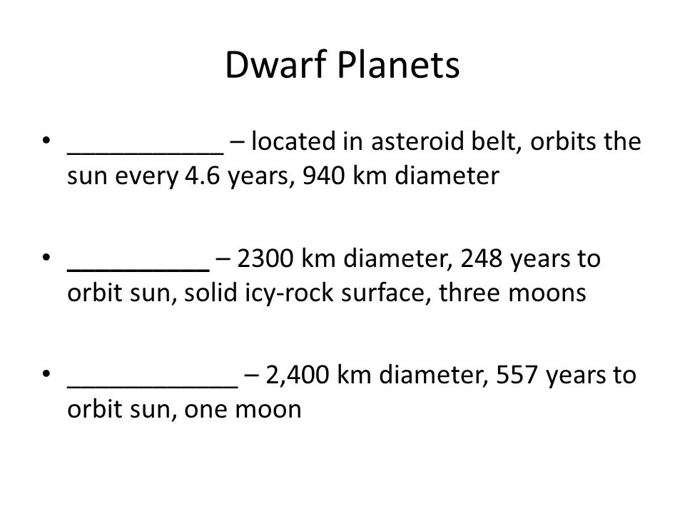 Dwarf Planets ___________ – located in asteroid belt, orbits the sun every 4.6 years, 940 km diameter __________ – 2300 km diameter, 248 years to orbi