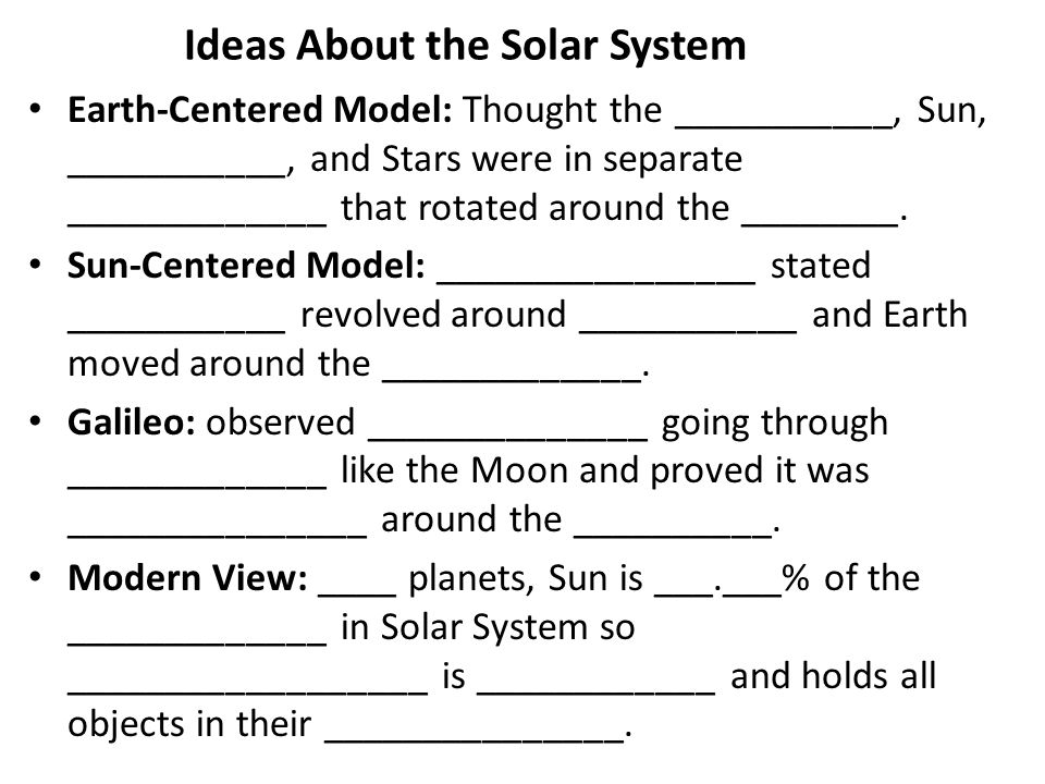 Ideas About the Solar System Earth-Centered Model: Thought the ___________, Sun, ___________, and Stars were in separate _____________ that rotated ar
