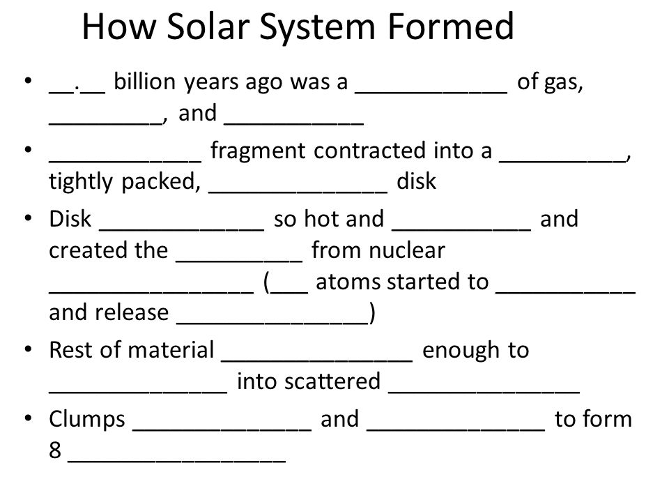 How Solar System Formed __.__ billion years ago was a ____________ of gas, _________, and ___________ ____________ fragment contracted into a ________