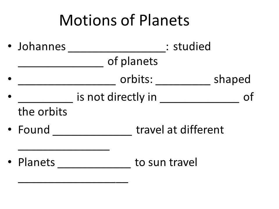 Motions of Planets Johannes ________________: studied ______________ of planets ________________ orbits: _________ shaped _________ is not directly in