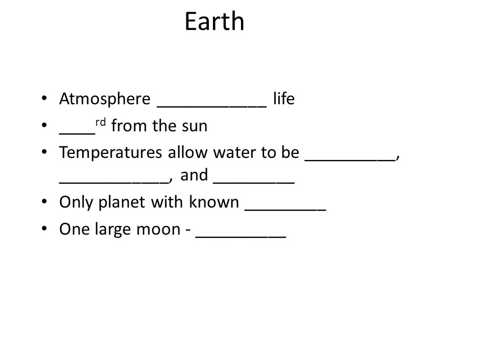 Earth Atmosphere ____________ life ____ rd from the sun Temperatures allow water to be __________, ____________, and _________ Only planet with known