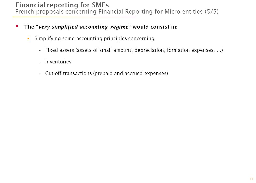 11 Financial reporting for SMEs French proposals concerning Financial Reporting for Micro-entities (5/5) The very simplified accounting regime would c