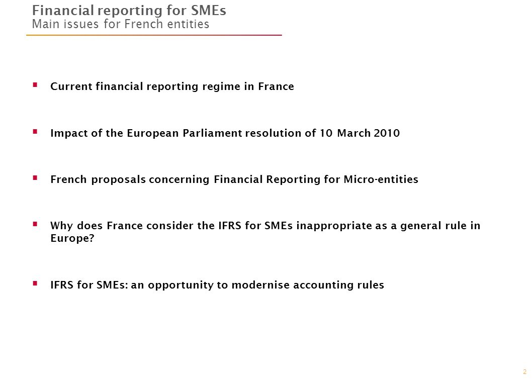 2 Financial reporting for SMEs Main issues for French entities Current financial reporting regime in France Impact of the European Parliament resolution of 10 March 2010 French proposals concerning Financial Reporting for Micro-entities Why does France consider the IFRS for SMEs inappropriate as a general rule in Europe.