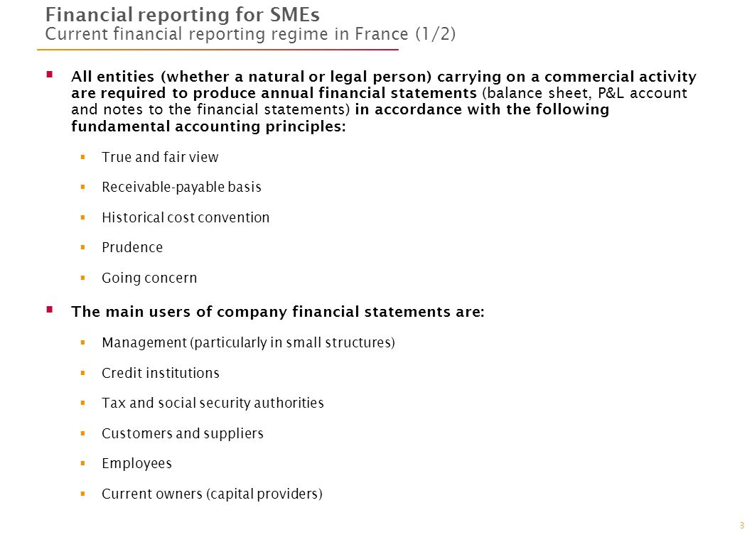 3 Financial reporting for SMEs Current financial reporting regime in France (1/2) All entities (whether a natural or legal person) carrying on a commercial activity are required to produce annual financial statements (balance sheet, P&L account and notes to the financial statements) in accordance with the following fundamental accounting principles: True and fair view Receivable-payable basis Historical cost convention Prudence Going concern The main users of company financial statements are: Management (particularly in small structures) Credit institutions Tax and social security authorities Customers and suppliers Employees Current owners (capital providers)