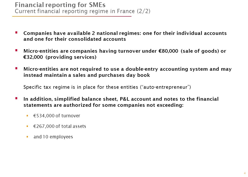 4 Financial reporting for SMEs Current financial reporting regime in France (2/2) Companies have available 2 national regimes: one for their individual accounts and one for their consolidated accounts Micro-entities are companies having turnover under 80,000 (sale of goods) or 32,000 (providing services) Micro-entities are not required to use a double-entry accounting system and may instead maintain a sales and purchases day book Specific tax regime is in place for these entities (auto-entrepreneur) In addition, simplified balance sheet, P&L account and notes to the financial statements are authorized for some companies not exceeding: 534,000 of turnover 267,000 of total assets and 10 employees