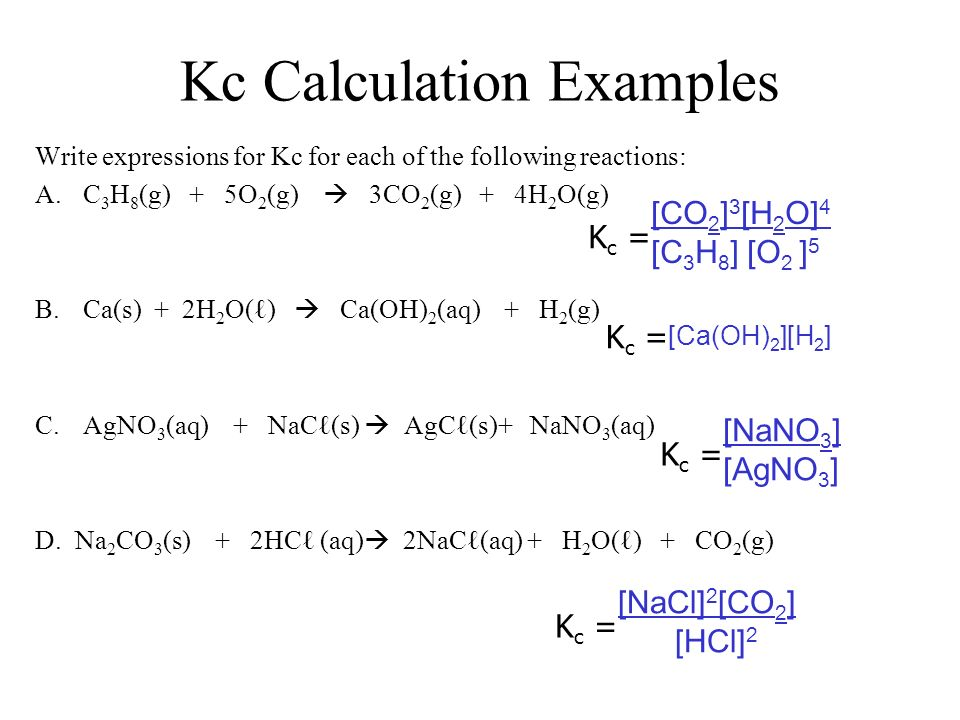 Kc Calculation Examples Write expressions for Kc for each of the following reactions: A.C 3 H 8 (g) + 5O 2 (g) 3CO 2 (g) + 4H 2 O(g) B.Ca(s) + 2H 2 O(