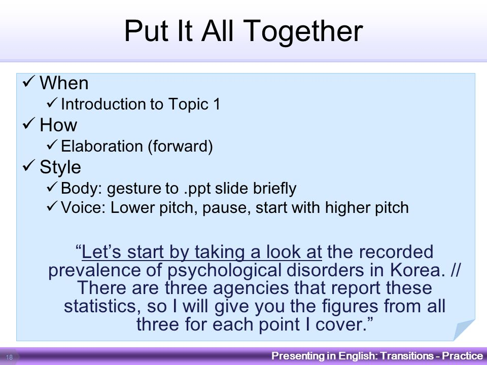 Put It All Together When Introduction to Topic 1 How Elaboration (forward) Style Body: gesture to.ppt slide briefly Voice: Lower pitch, pause, start w