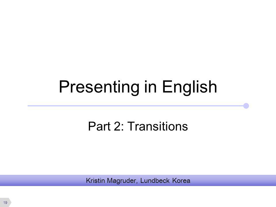 Presenting in English Part 2: Transitions Kristin Magruder, Lundbeck Korea 19