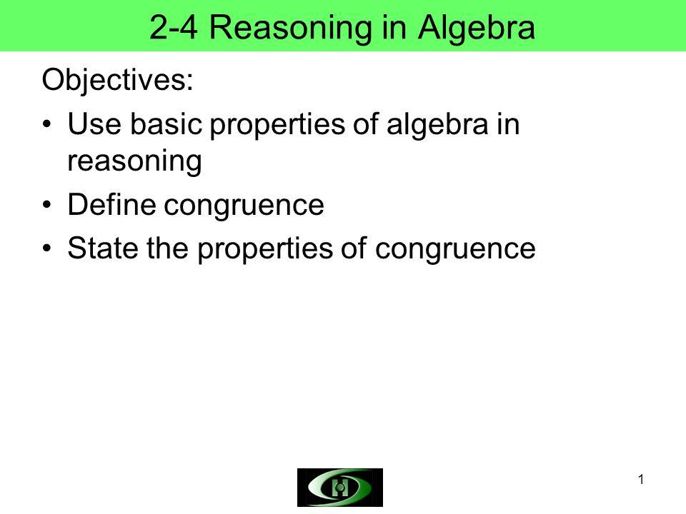 1 2-4 Reasoning in Algebra Objectives: Use basic properties of algebra in reasoning Define congruence State the properties of congruence
