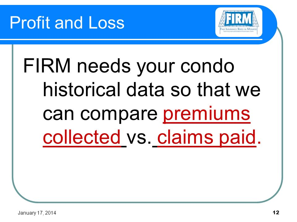 January 17, Profit and Loss FIRM needs your condo historical data so that we can compare premiums collected vs.