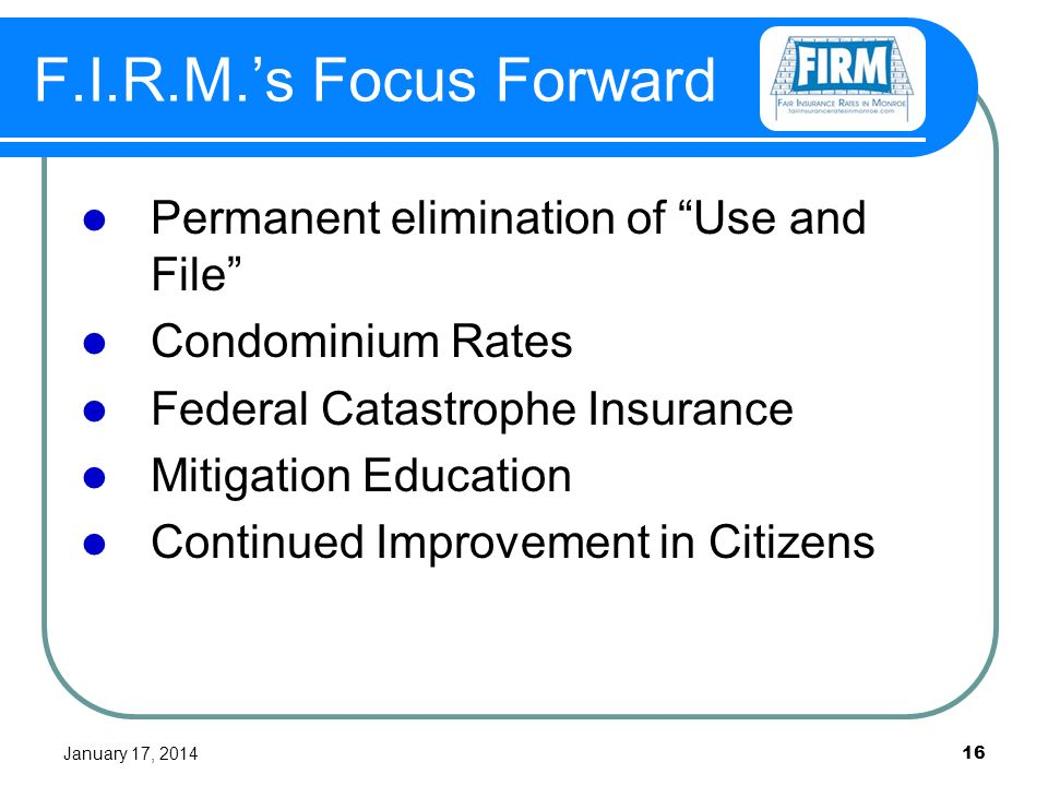 January 17, 2014 16 F.I.R.M.s Focus Forward Permanent elimination of Use and File Condominium Rates Federal Catastrophe Insurance Mitigation Education Continued Improvement in Citizens
