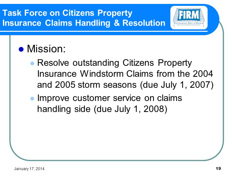 January 17, Task Force on Citizens Property Insurance Claims Handling & Resolution Mission: Resolve outstanding Citizens Property Insurance Windstorm Claims from the 2004 and 2005 storm seasons (due July 1, 2007) Improve customer service on claims handling side (due July 1, 2008)