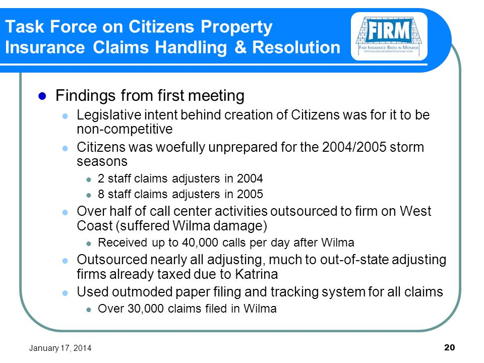 January 17, 2014 20 Task Force on Citizens Property Insurance Claims Handling & Resolution Findings from first meeting Legislative intent behind creation of Citizens was for it to be non-competitive Citizens was woefully unprepared for the 2004/2005 storm seasons 2 staff claims adjusters in 2004 8 staff claims adjusters in 2005 Over half of call center activities outsourced to firm on West Coast (suffered Wilma damage) Received up to 40,000 calls per day after Wilma Outsourced nearly all adjusting, much to out-of-state adjusting firms already taxed due to Katrina Used outmoded paper filing and tracking system for all claims Over 30,000 claims filed in Wilma