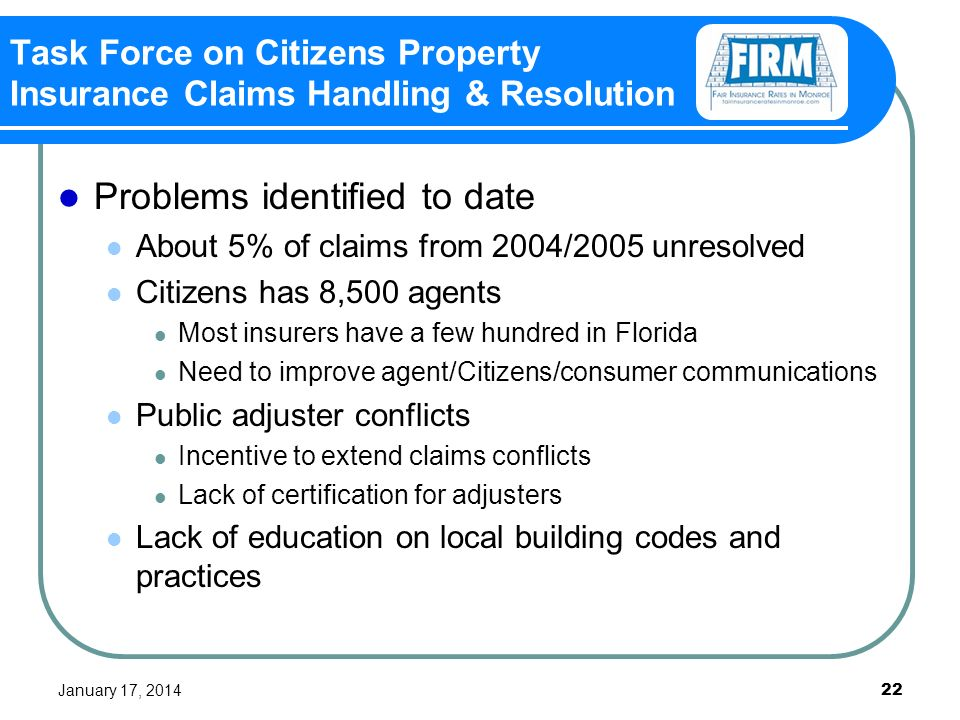 January 17, Task Force on Citizens Property Insurance Claims Handling & Resolution Problems identified to date About 5% of claims from 2004/2005 unresolved Citizens has 8,500 agents Most insurers have a few hundred in Florida Need to improve agent/Citizens/consumer communications Public adjuster conflicts Incentive to extend claims conflicts Lack of certification for adjusters Lack of education on local building codes and practices
