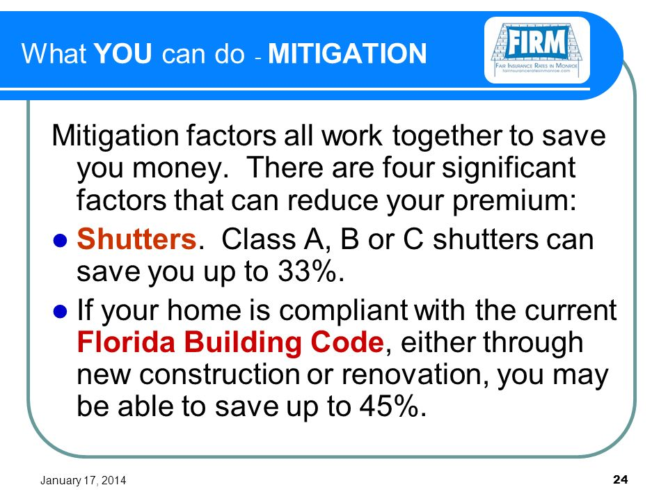 January 17, What YOU can do - MITIGATION Mitigation factors all work together to save you money.