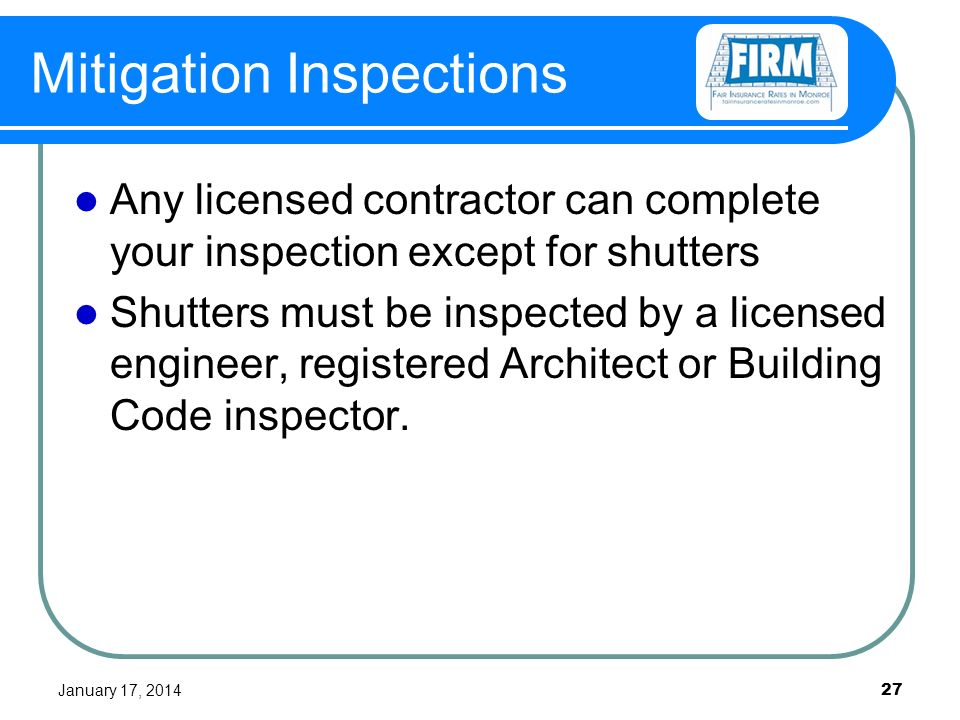 January 17, 2014 27 Mitigation Inspections Any licensed contractor can complete your inspection except for shutters Shutters must be inspected by a licensed engineer, registered Architect or Building Code inspector.