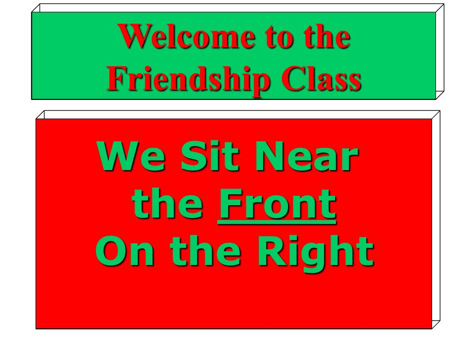 We Sit Near the Front On the Right Welcome to the Friendship Class