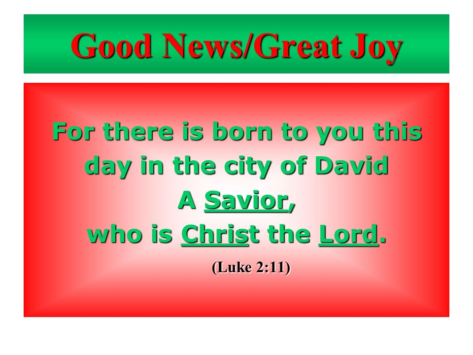 Good News/Great Joy For there is born to you this day in the city of David A Savior, who is Christ the Lord. (Luke 2:11)